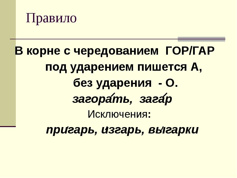 Правило В корне с чередованием ГОР/ГАР под ударением пишется А, без ударения...
