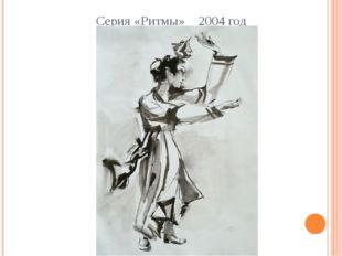 Серия «Ритмы» 2004 год