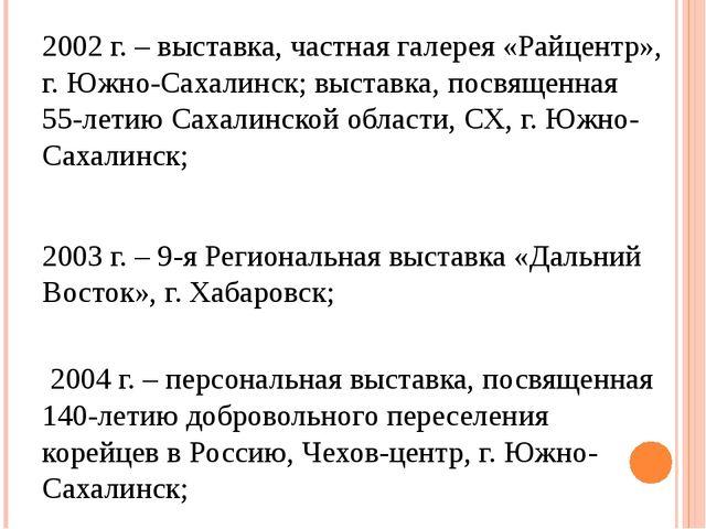 2002 г. – выставка, частная галерея «Райцентр», г. Южно-Сахалинск; выставка,...