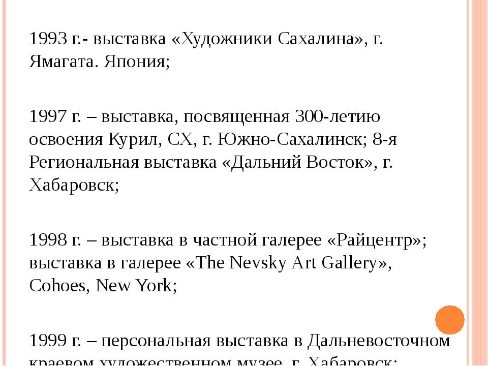 1993 г.- выставка «Художники Сахалина», г. Ямагата. Япония; 1997 г. – выставк...