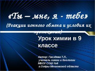 «Ты – мне, я - тебе» (Реакции ионного обмена и условия их протекания) Урок хи
