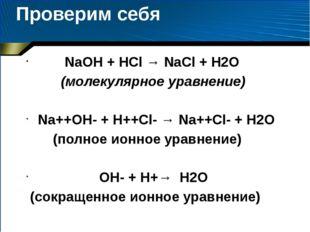 Проверим себя NaOH + HCl → NaCl + H2O (молекулярное уравнение) Na++OH- + H++C