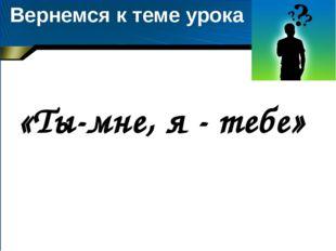 Вернемся к теме урока «Ты-мне, я - тебе»