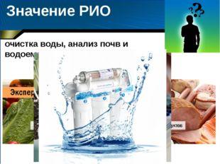 Значение РИО очистка воды, анализ почв и водоемов, продуктов питания и др.