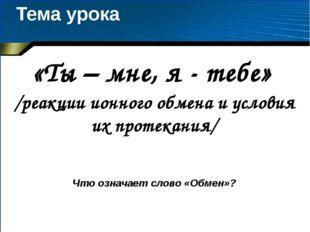 Тема урока «Ты – мне, я - тебе» /реакции ионного обмена и условия их протекан