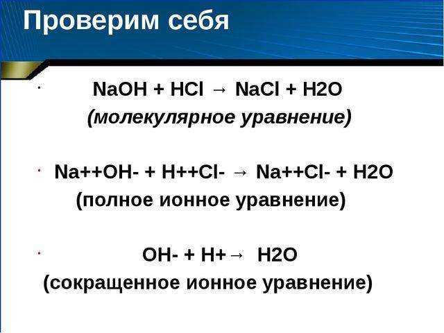 Проверим себя NaOH + HCl → NaCl + H2O (молекулярное уравнение) Na++OH- + H++C...