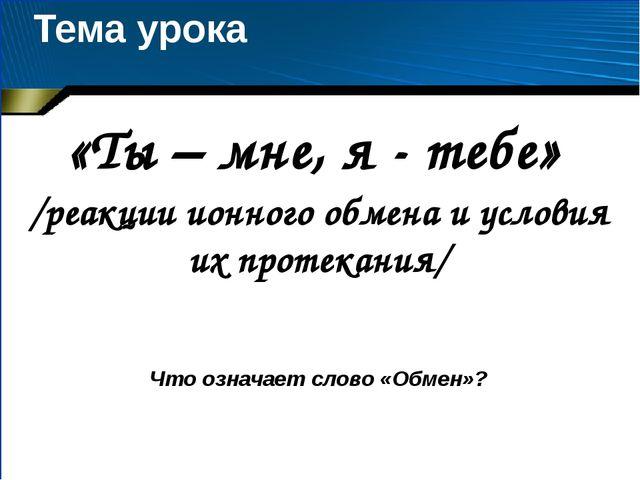 Тема урока «Ты – мне, я - тебе» /реакции ионного обмена и условия их протекан...