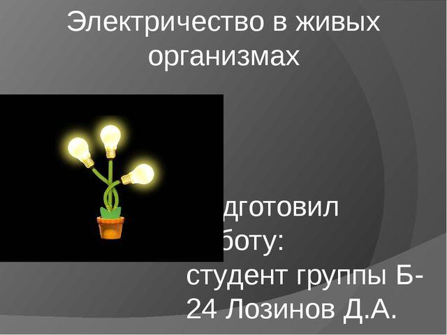 Электричество в живых организмах Подготовил работу: студент группы Б-24 Лозин...