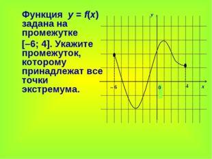 Функция у = f(x) задана на промежутке [–6; 4]. Укажите промежуток, которому
