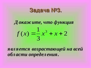 Задача №3. Докажите, что функция    является возрастающей на всей обла