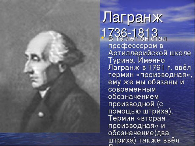 Лагранж 1736-1813 В 19 лет он стал профессором в Артиллерийской школе Турина...