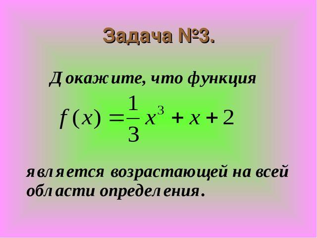 Задача №3. Докажите, что функция    является возрастающей на всей обла...