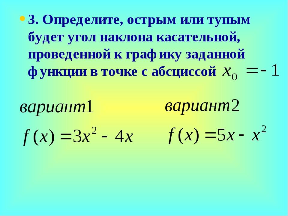 3. Определите, острым или тупым будет угол наклона касательной, проведенной к...