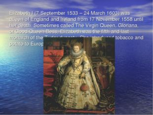 Elizabeth I (7 September 1533 – 24 March 1603) was queen of England and Irela