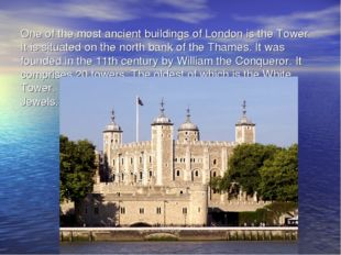 One of the most ancient buildings of London is the Tower. It is situated on