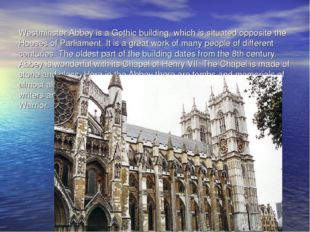 Westminster Abbey is a Gothic building, which is situated opposite the Houses