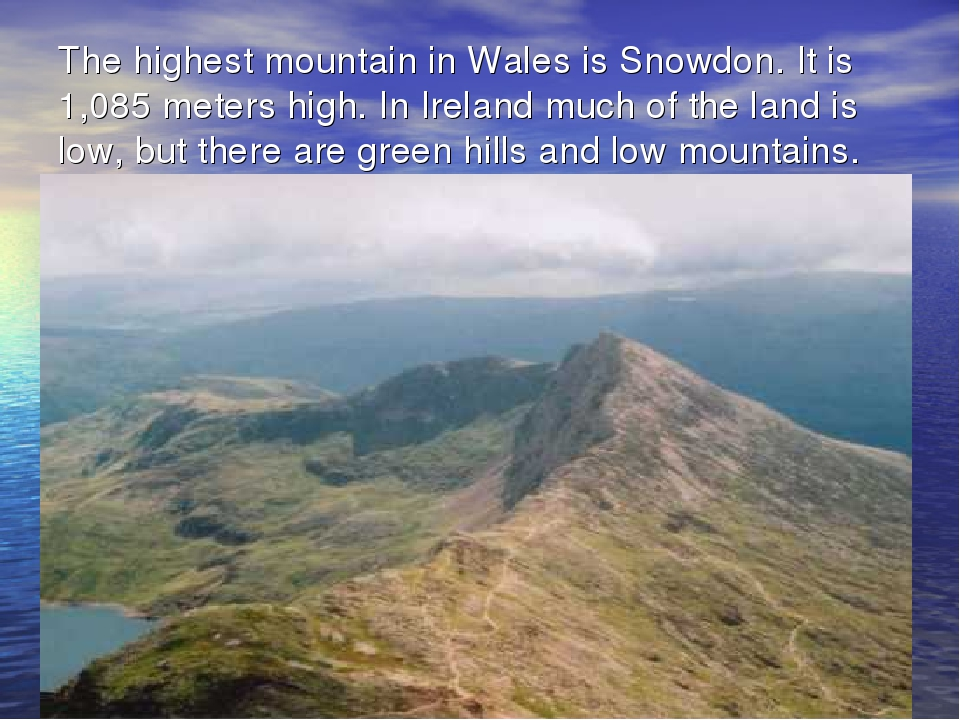 The highest mountain in Wales is Snowdon. It is 1,085 meters high. In Ireland...