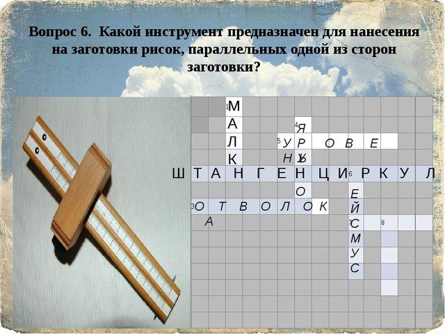 Вопрос 6. Какой инструмент предназначен для нанесения на заготовки рисок, па...