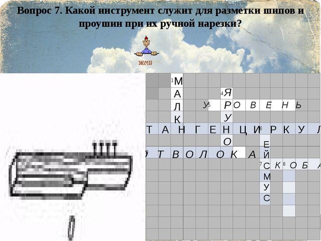 Вопрос 7. Какой инструмент служит для разметки шипов и проушин при их ручной...