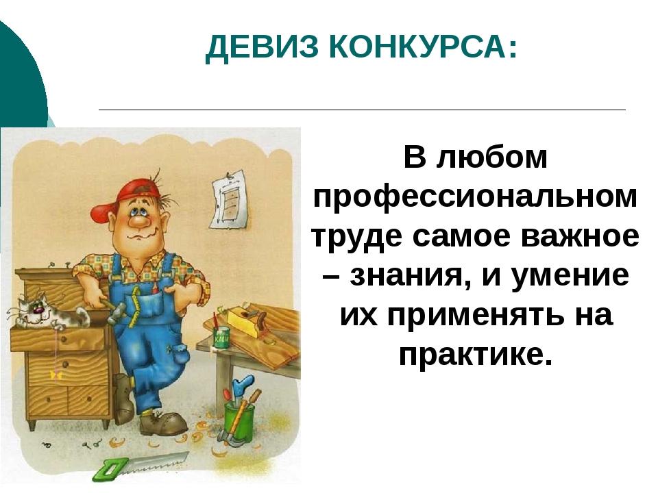 ДЕВИЗ КОНКУРСА: В любом профессиональном труде самое важное – знания, и умени...
