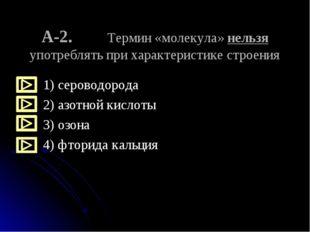 А-2. Термин «молекула» нельзя употреблять при характеристике строения 1) серо
