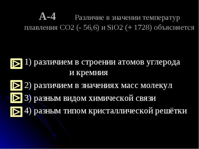 А-4 Различие в значении температур плавления CO2 (- 56,6) и SiO2 (+ 1728) объ...