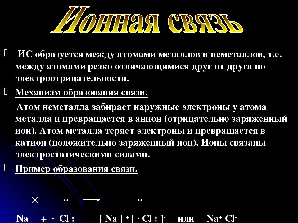 ИС образуется между атомами металлов и неметаллов, т.е. между атомами резко...