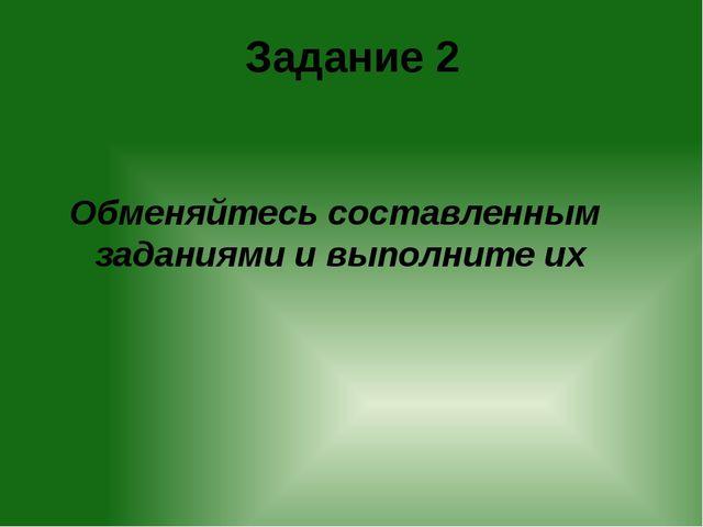 Задание 2 Обменяйтесь составленным заданиями и выполните их