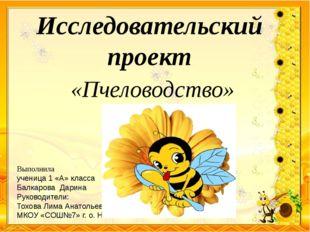 Исследовательский проект «Пчеловодство» Выполнила ученица 1 «А» класса Балкар