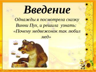 Введение Однажды я посмотрела сказку Винни Пух, и решила узнать: «Почему медв