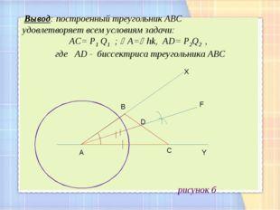 рисунок б р А С D B Y F X Вывод: построенный треугольник АВС удовлетворяет в