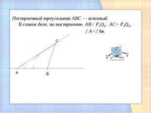 С А В Построенный треугольник АВС — искомый. В самом деле, по построению АВ=