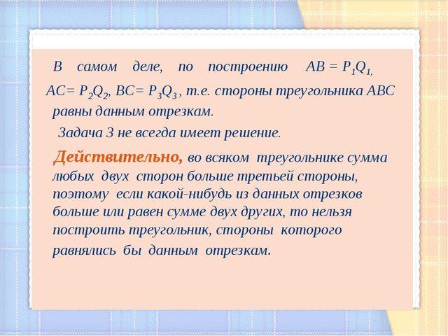 В самом деле, по построению АВ = Р1Q1, AC= Р2Q2, BC= Р3Q3 , т.е. стороны тре...