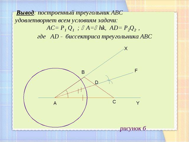 рисунок б р А С D B Y F X Вывод: построенный треугольник АВС удовлетворяет в...