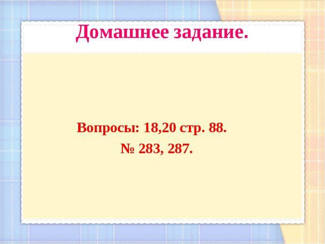 Домашнее задание. Вопросы: 18,20 стр. 88. № 283, 287.