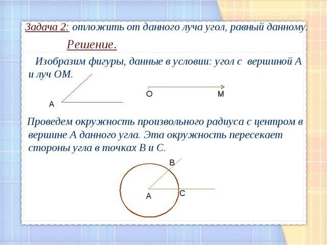 Задача 2: отложить от данного луча угол, равный данному. Решение. Изобразим...