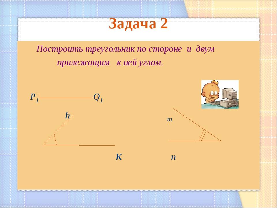 Задача 2 Построить треугольник по стороне и двум прилежащим к ней углам. Р1 Q...