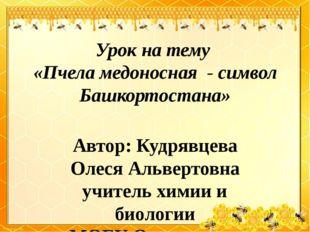 Урок на тему «Пчела медоносная - символ Башкортостана» Автор: Кудрявцева Олес