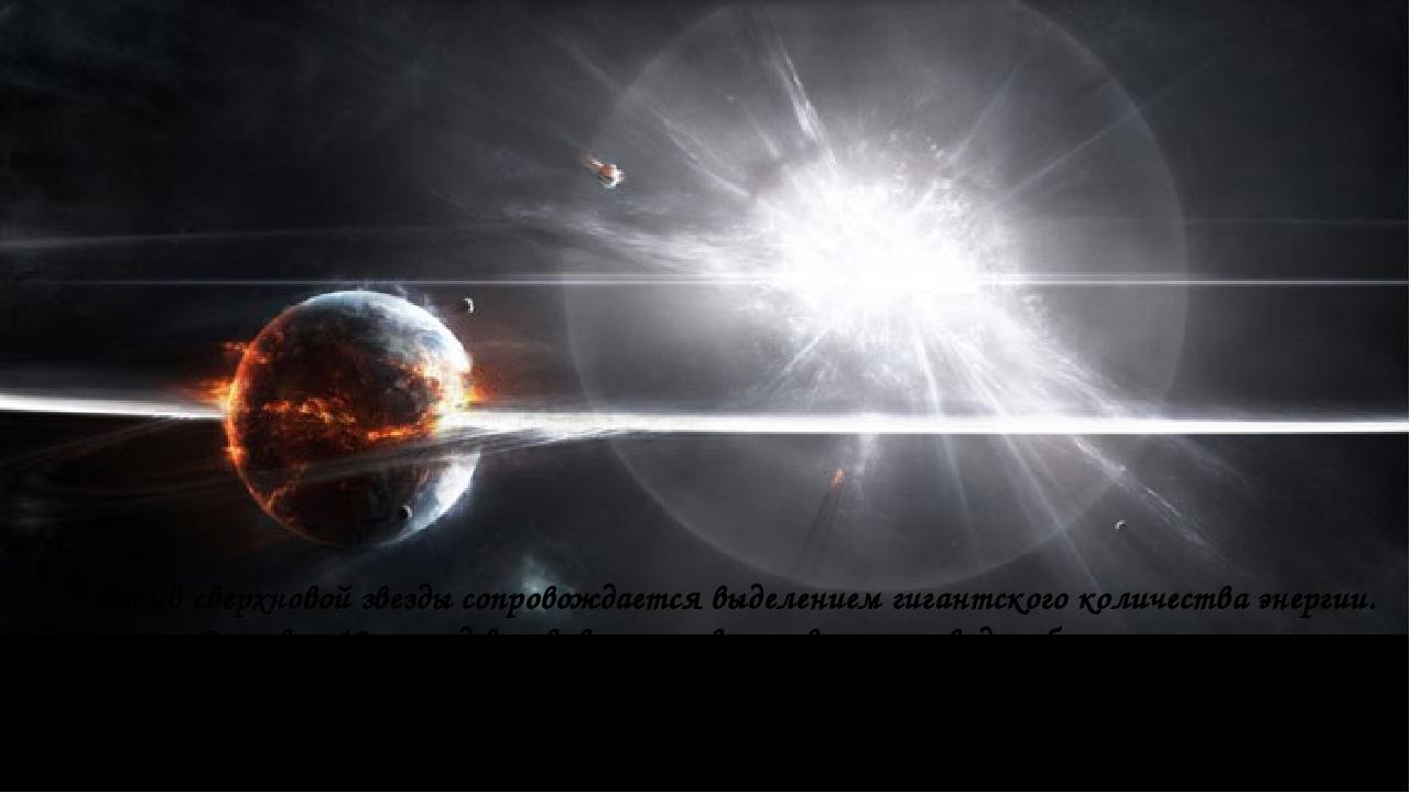 Взрыв сверхновой звезды сопровождается выделением гигантского количества энер...