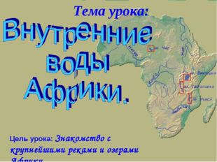 Цель урока: Знакомство с крупнейшими реками и озерами Африки. Тема урока: