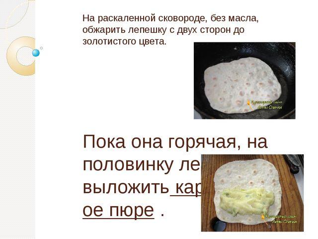 На раскаленной сковороде, без масла, обжарить лепешку с двух сторон до золоти...