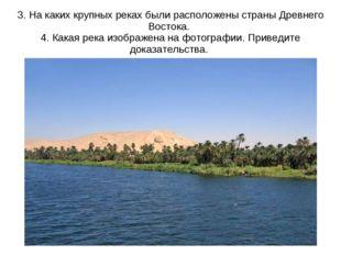 3. На каких крупных реках были расположены страны Древнего Востока. 4. Какая