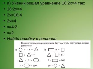 а) Ученик решал уравнение 16:2x=4 так: 16:2х=4 2х=16:4 2х=4 х=4:2 х=2 Найди о