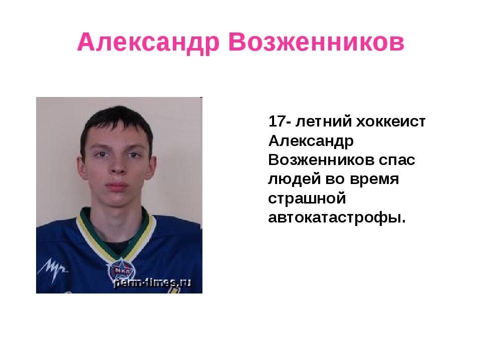 Александр Возженников 17- летний хоккеист Александр Возженников спас людей во...