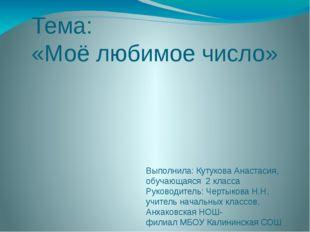 Тема: «Моё любимое число» Выполнила: Кутукова Анастасия, обучающаяся 2 класса