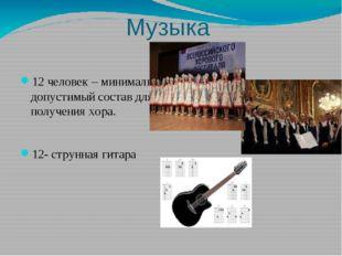 Музыка 12 человек – минимально допустимый состав для получения хора. 12- стру