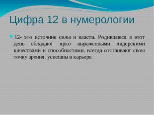 Цифра 12 в нумерологии 12- это источник силы и власти. Родившиеся в этот день