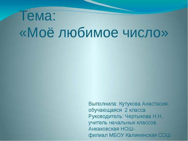 Тема: «Моё любимое число» Выполнила: Кутукова Анастасия, обучающаяся 2 класса...
