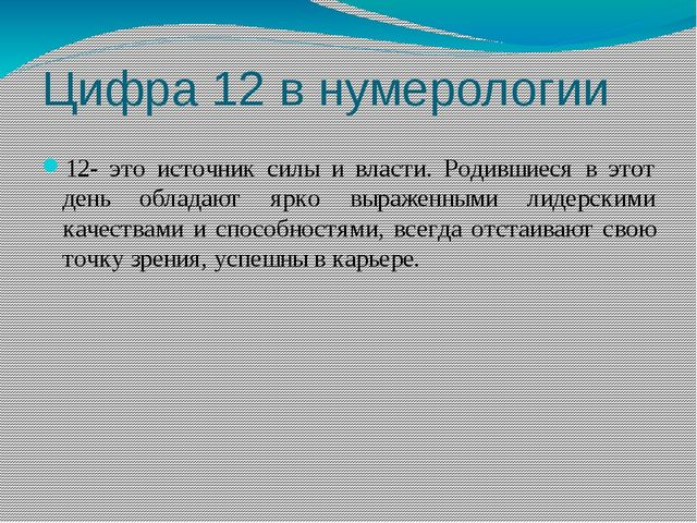 Цифра 12 в нумерологии 12- это источник силы и власти. Родившиеся в этот день...