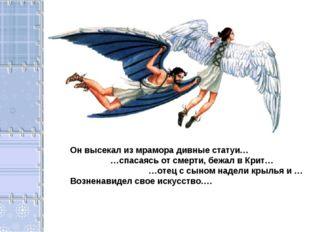 Он высекал из мрамора дивные статуи… …спасаясь от смерти, бежал в Крит… …отец